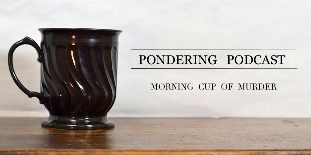 Pondering Podcasts: mornings are best met with murder